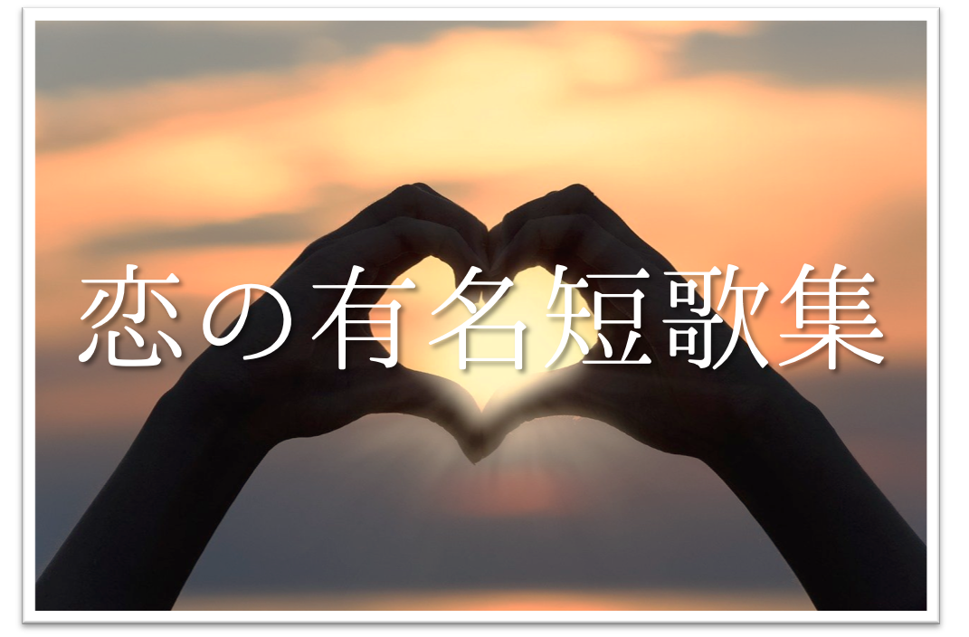 【恋の短歌 30選】超おすすめ!!知っておきたい有名短歌(和歌)作品集を紹介!