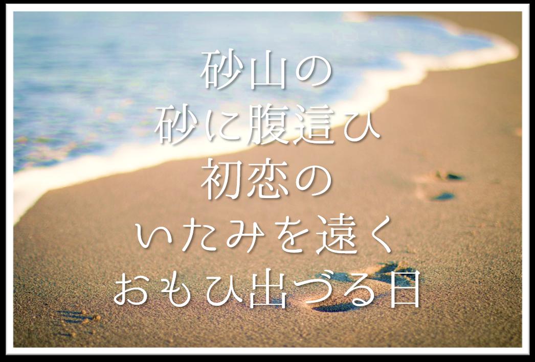 【砂山の砂に腹這ひ初恋のいたみを遠くおもひ出づる日】徹底解説!!意味や表現技法・句切れ・鑑賞文など