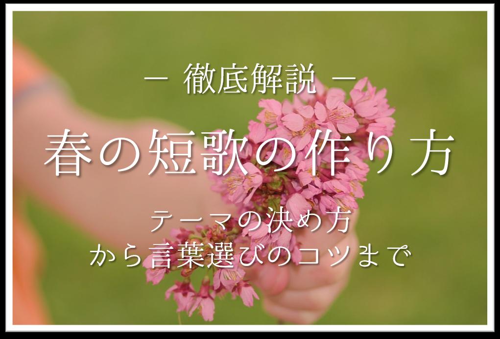 【春の短歌の作り方】季語を活用しよう!!テーマの決め方から言葉選びのコツまで徹底解説!