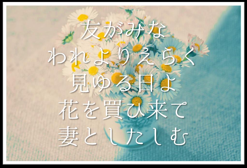 【友がみなわれよりえらく見ゆる日よ花を買ひ来て妻としたしむ】徹底解説!!意味や表現技法・句切れ・鑑賞文など