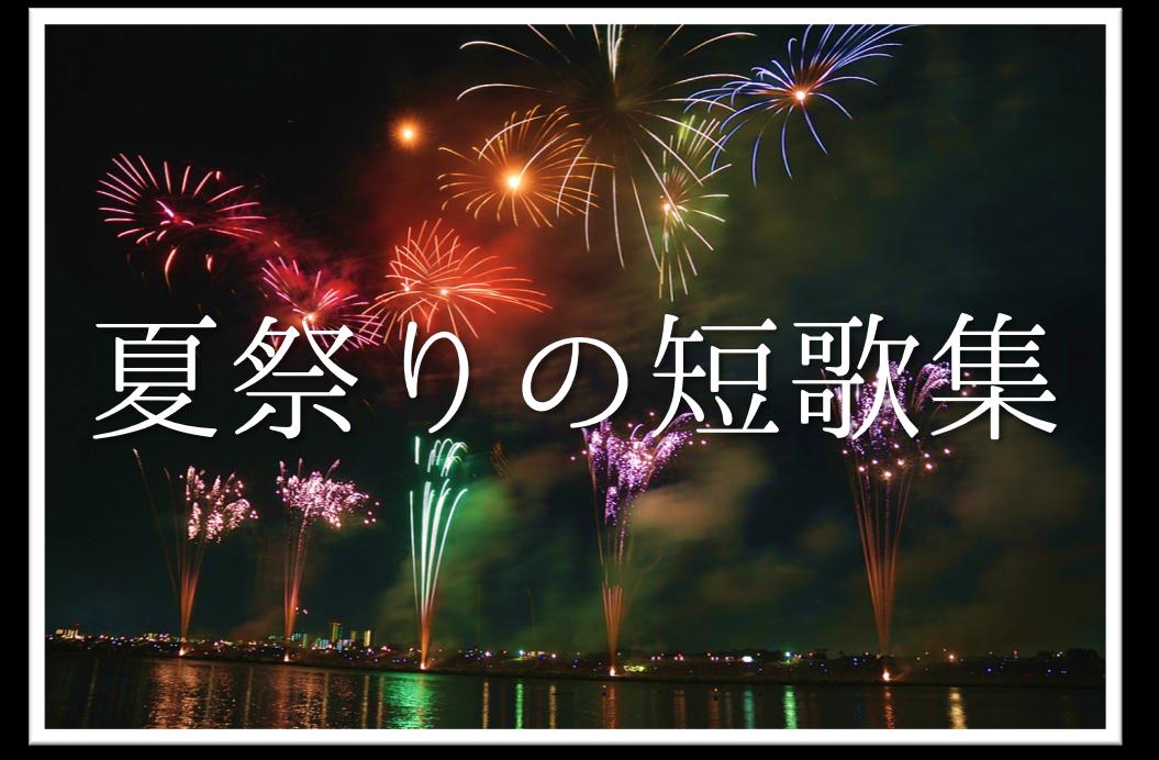 【夏祭りの短歌 20選】すごく上手い!!夏を感じるオススメ短歌作品集を紹介!